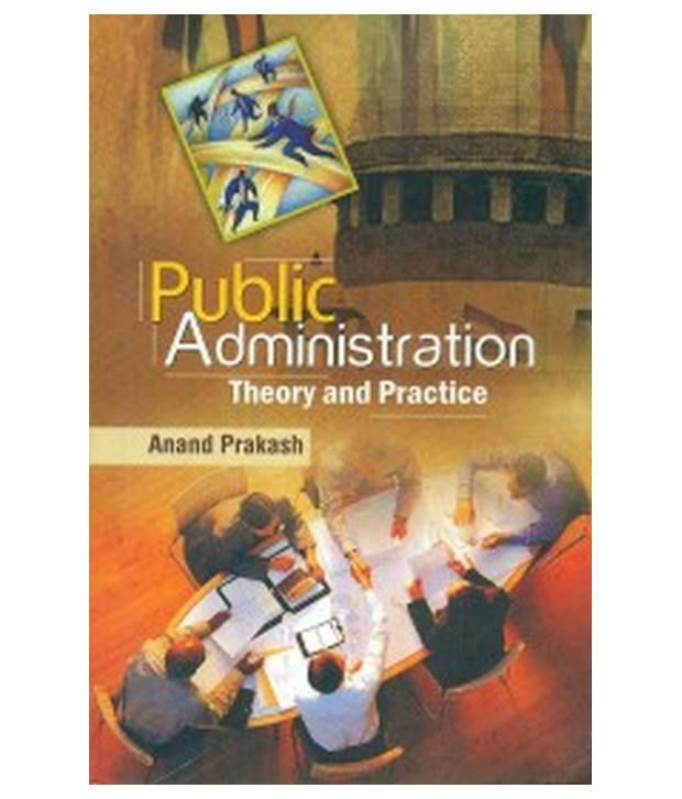 theory and practice in public administration Public management is the term of art in the graduate public policy schools and  appam for what used to be called public administration the.