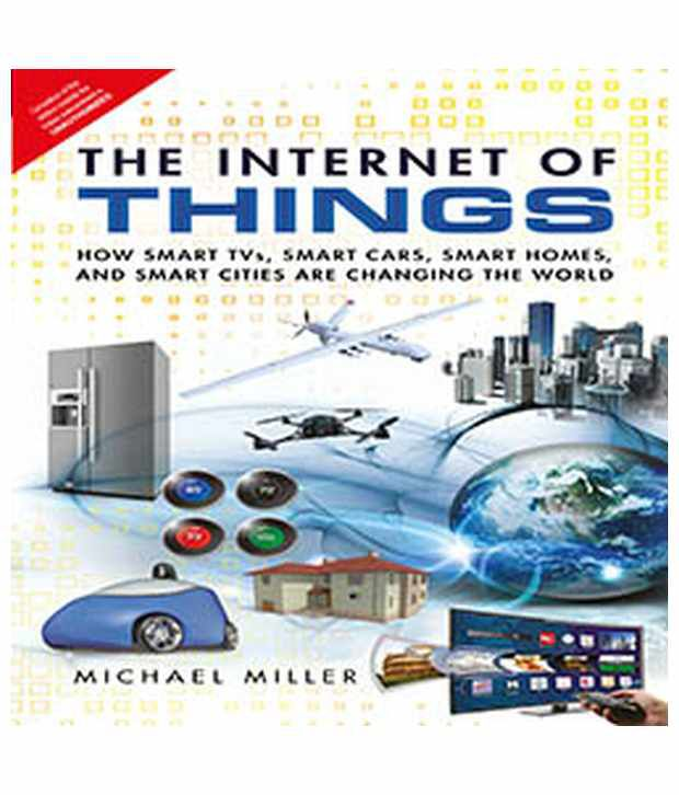 The Internet of Things: How Smart TVs Smart Cars and Smart Cities Are Changing the World Smart Homes