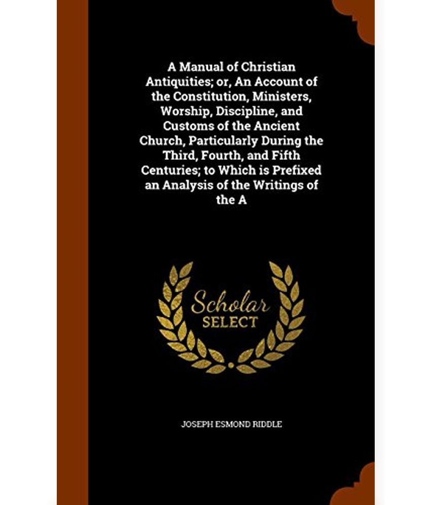 a manual of christian antiquities or an account of the a manual of christian antiquities or an account of the constitution ministers worship discipline and customs of the ancient church particular