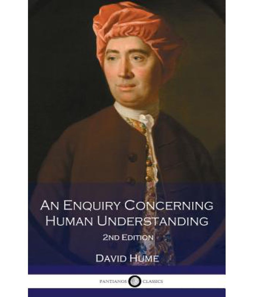 "inquiry concerning human understanding by david hume ""philosophical decisions,"" says david hume toward the end of his an enquiry concerning human understanding, ""are nothing but the reflections of common life, methodised and corrected""this."
