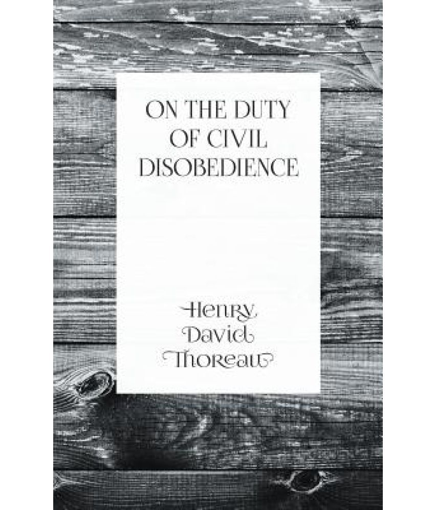on duty of civil disobedience Civil disobedience is an essay by henry david thoreau published in 1849 under the title resistance to civil government, it expressed thoreau's belief that people should not allow governments to overrule or atrophy their consciences, and that people have a duty both to avoid doing injustice directly and to avoid allowing their acquiescence to.