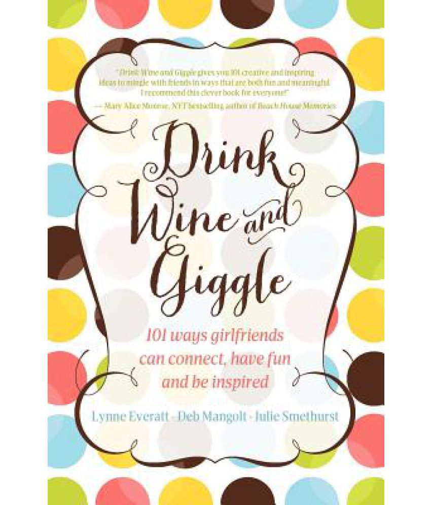 Drink Wine and Giggle: 101 Ways Girlfriends Can Connect, Have Fun and Be Inspired