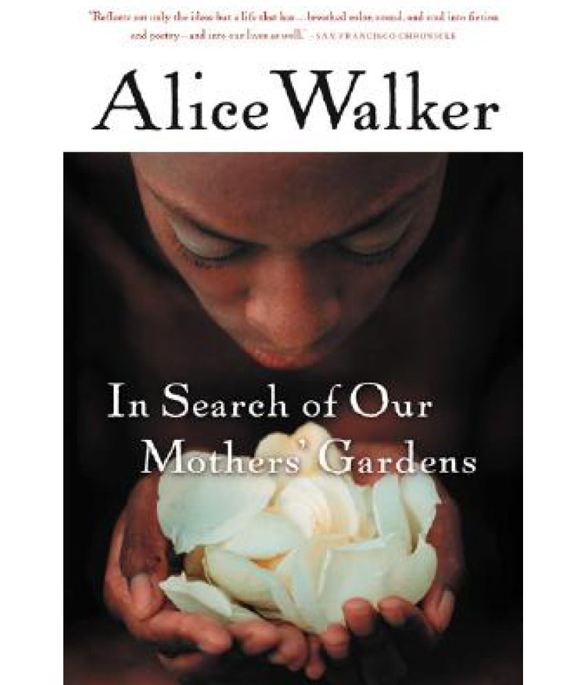alice walkers in search of our mothers In her first collection of nonfiction, alice walker speaks out as a black woman, writer, mother, and feminist, in thirty-six pieces ranging from the personal to the political here are essays about walker's own work and that of other writers, accounts of the civil rights movement of the 1960s and.