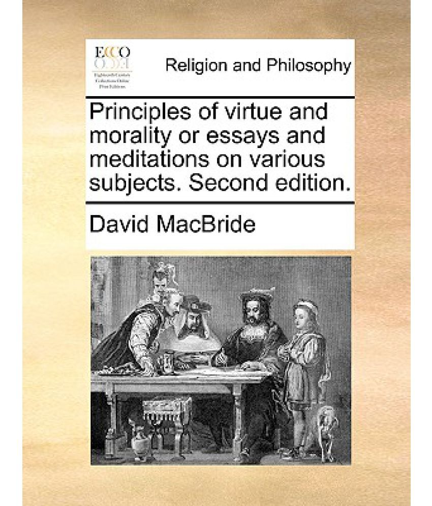 morality essays essays principles of virtue and morality or essays and meditations on
