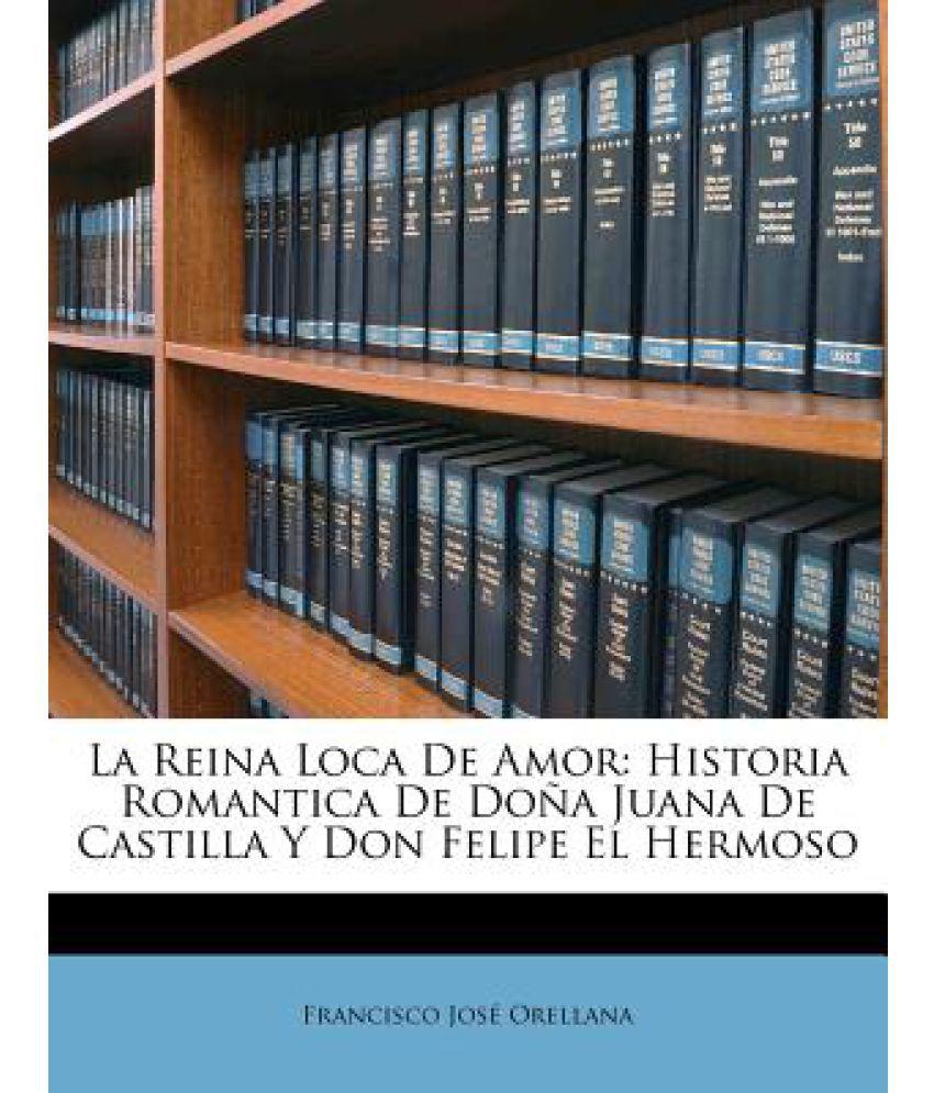 La Reina Loca de Amor: Historia Romantica de Do a Juana de Castilla y Don  Felipe El Hermoso