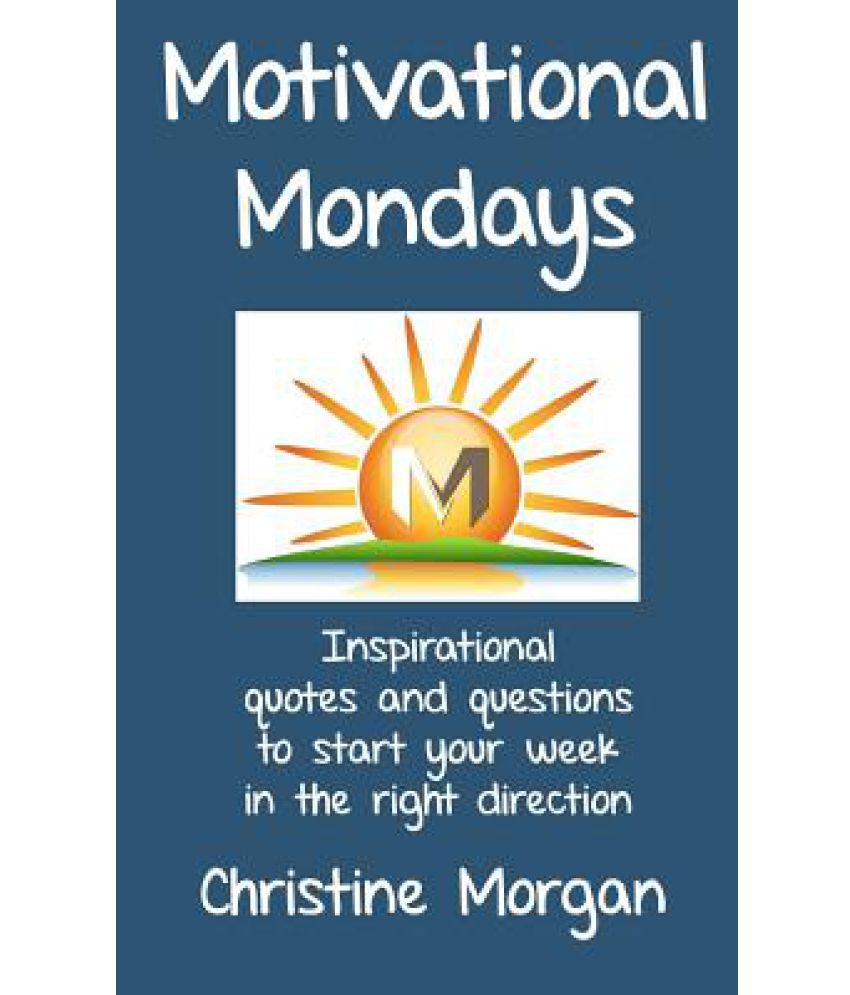 motivational mondays inspirational quotes and questions to start motivational mondays inspirational quotes and questions to start your week in the right direction