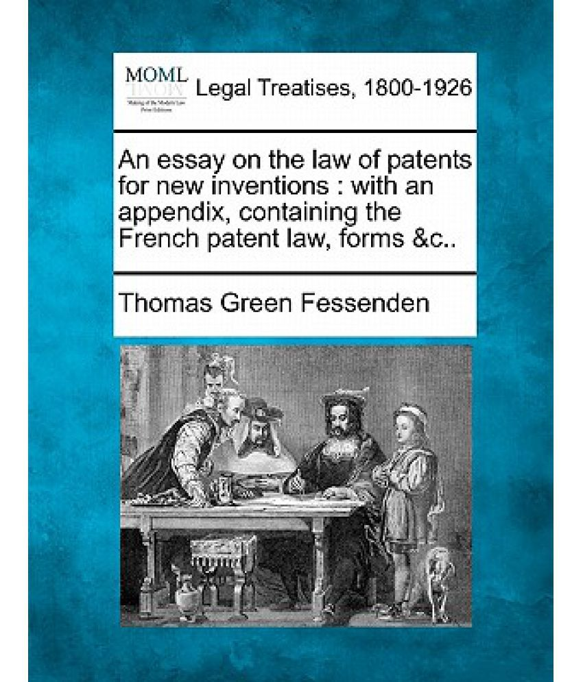 an essay on the law of patents for new inventions an an essay on the law of patents for new inventions an appendix containing the french patent law forms c