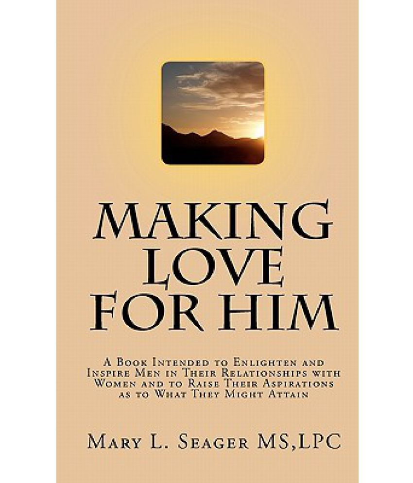 Making Love for Him A Book Intended to Enlighten and Inspire Men in