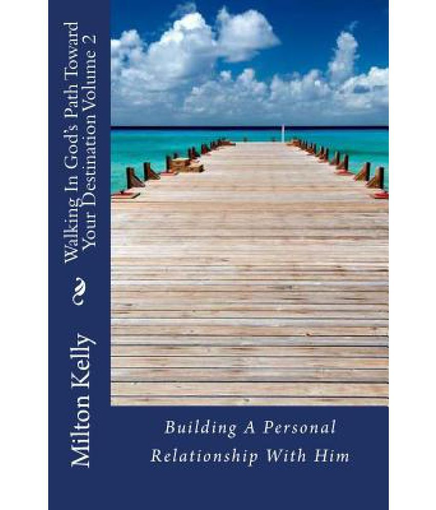 Walking In Gods Path Toward Your Destination Volume 2 (Building A Personal Relationship With Him)