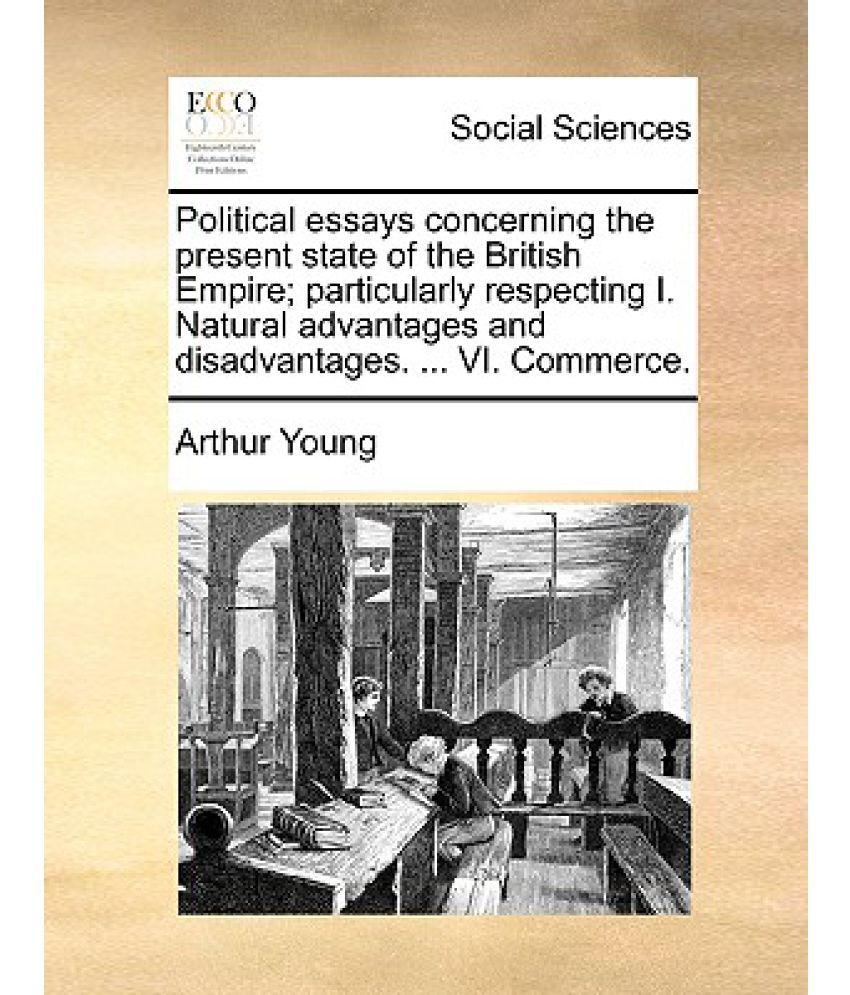 political essays concerning the present state of the british political essays concerning the present state of the british empire particularly respecting i natural advantages and disadvantages vi commerce