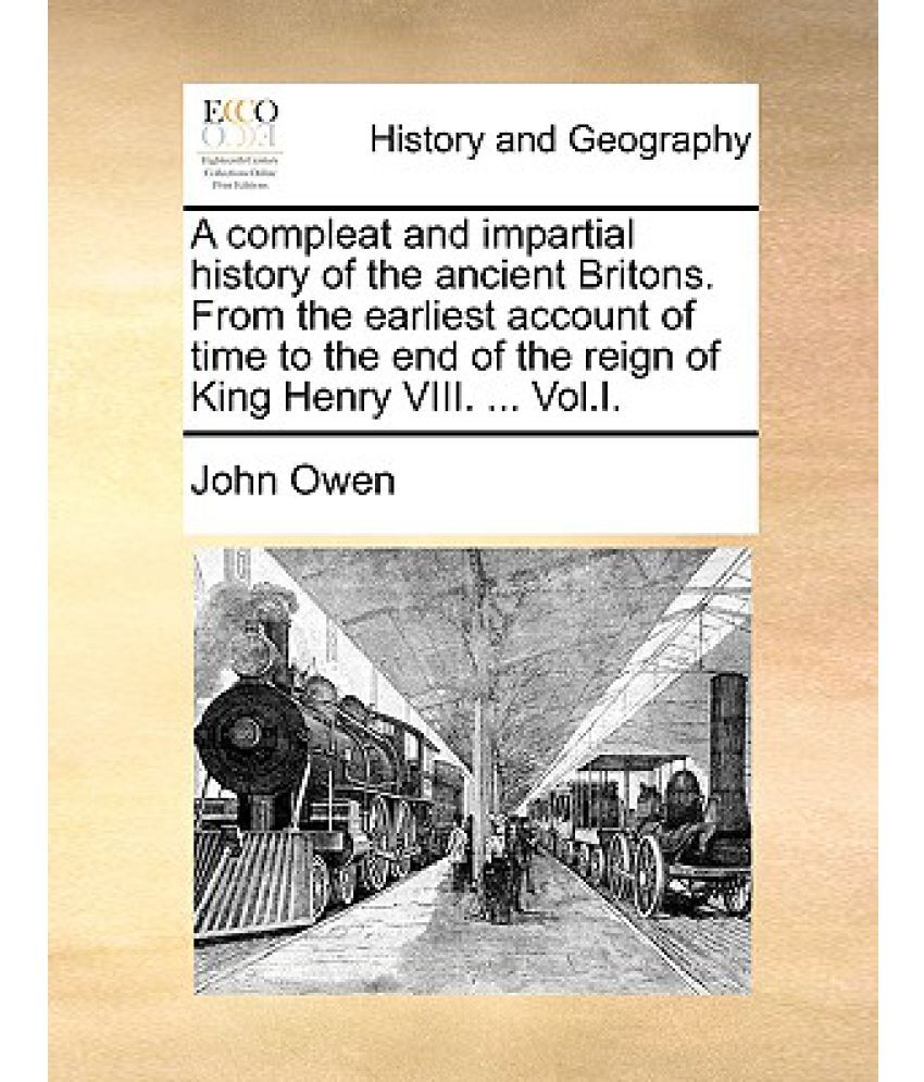 A Compleat and Impartial History of the Ancient Britons. from the Earliest Account of Time to the End of the Reign of King Henry VIII. ... Vol.I.