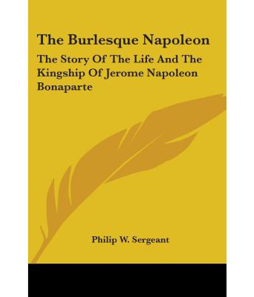 The Story of the Life and the Kingship of Jerome Napoleon Bonaparte The Burlesque Napoleon