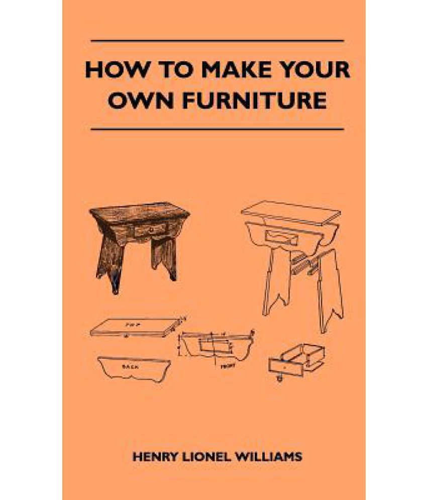 How To Make Your Own Furniture Buy How To Make Your Own