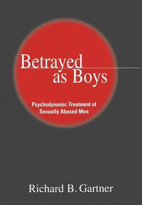 Betrayed as Boys Psychodynamic Treatment of Sexually Abused Men