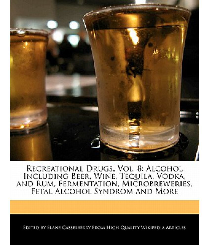 Recreational Drugs, Vol  8: Alcohol Including Beer, Wine, Tequila, Vodka,  and Rum, Fermentation, Microbreweries, Fetal Alcohol Syndrom and More