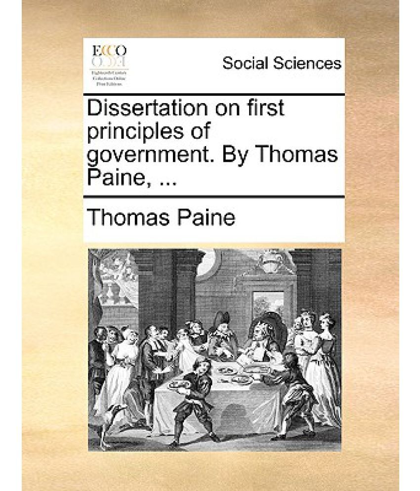 dissertation on first principles of government Paine, thomas, 1908 dissertations on first principles of government, histoy of economic thought chapters,in: wheeler, daniel edwin (ed), life and writings of thomas paine mcmaster university archive for the history of economic thought.