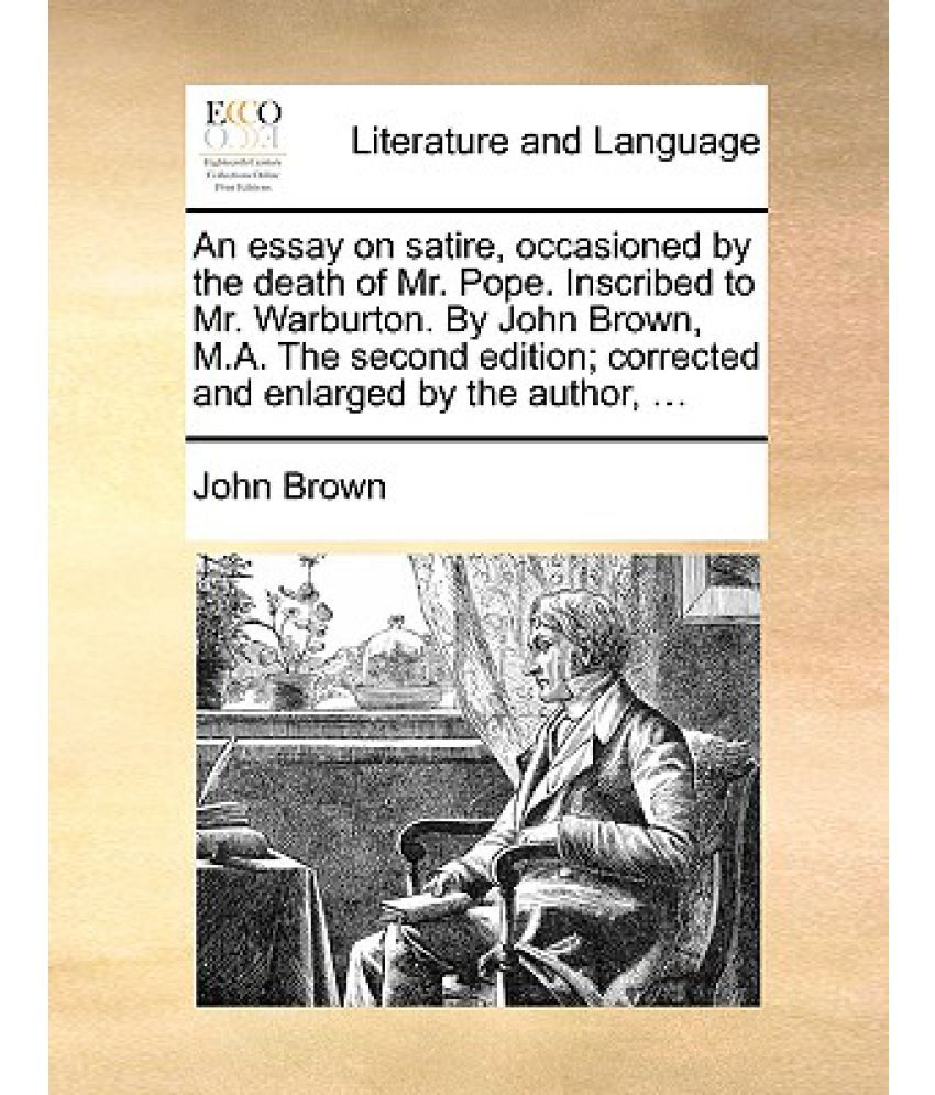 an essay on satire occasioned by the death of mr pope inscribed an essay on satire occasioned by the death of mr pope inscribed to mr warburton by john brown m a the second edition corrected and enlarged b