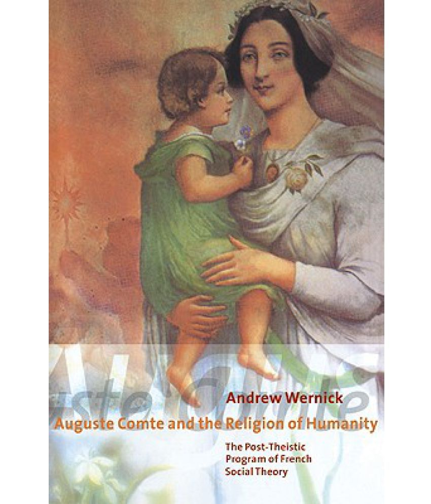 Auguste Comte and the Religion of Humanity: The Post-theistic Program of French Social Theory