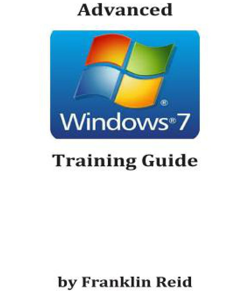 Advanced Windows 7 Training Guide