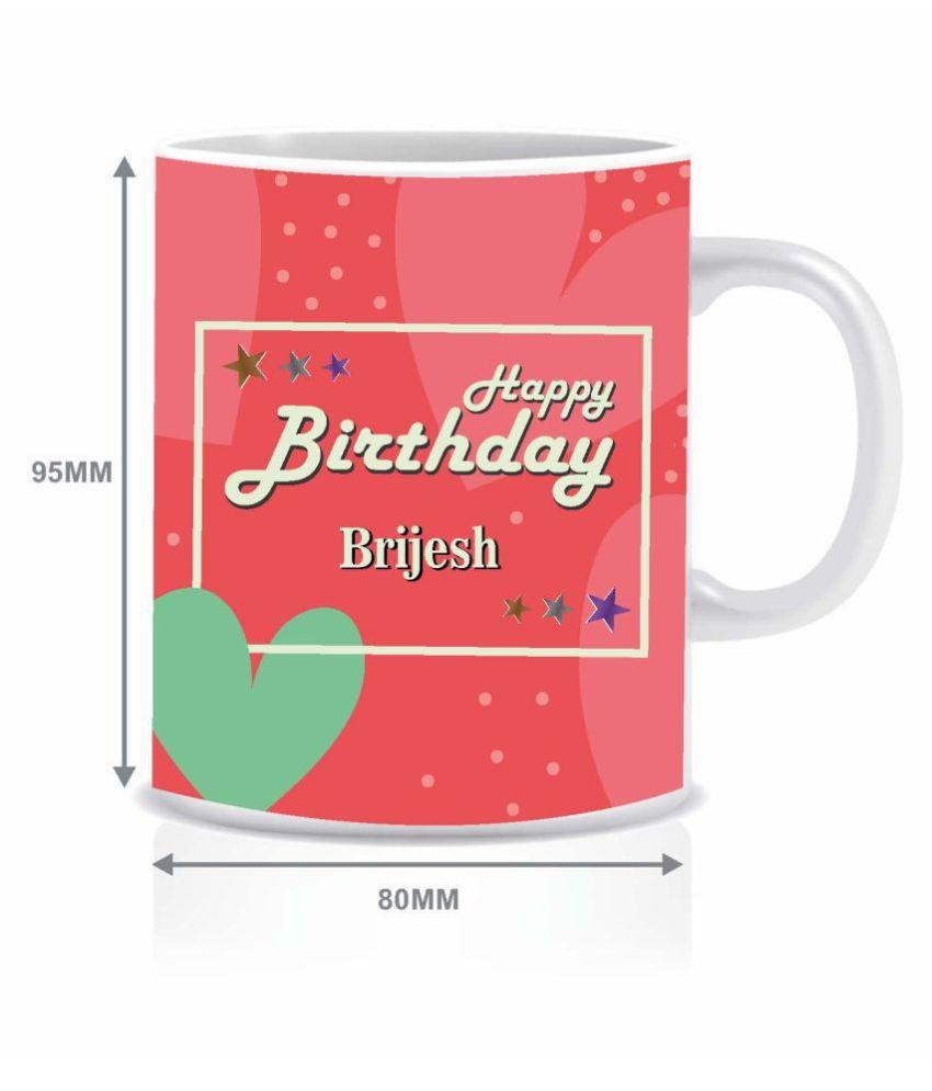 Hk Prints Happy Birthday Brijesh Name Mug Ceramic Coffee Mug 1 Pcs 350 Ml Buy Online At Best Price In India Snapdeal